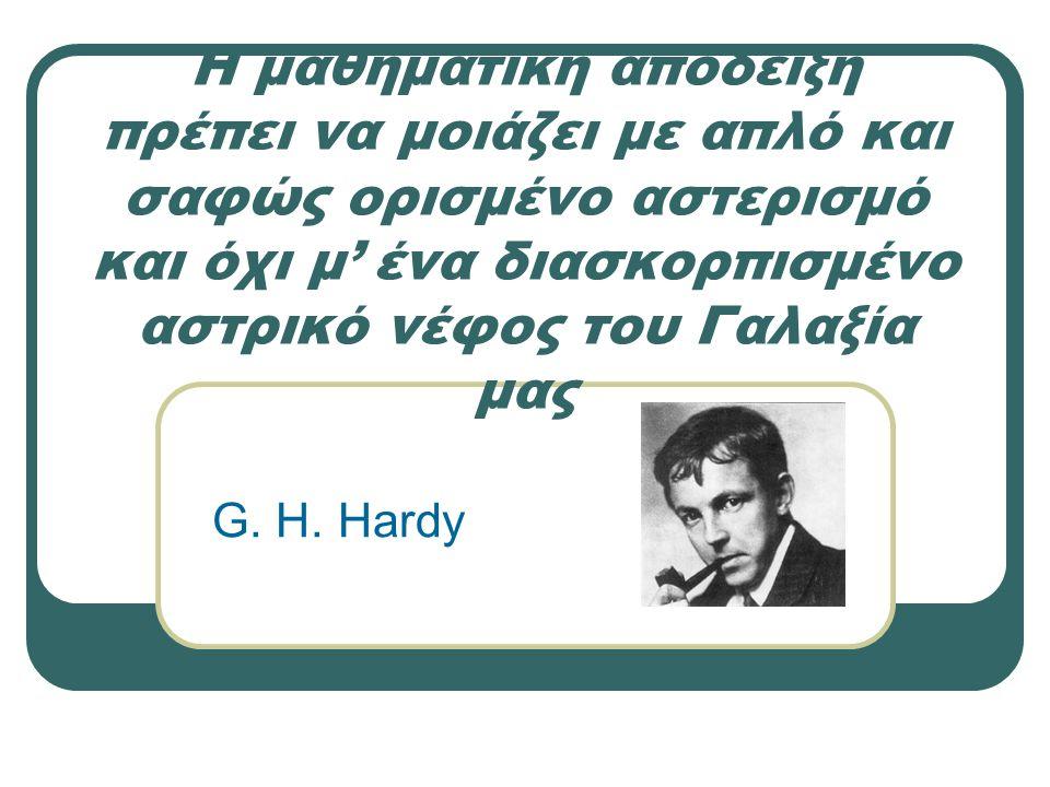 Η μαθηματική απόδειξη πρέπει να μοιάζει με απλό και σαφώς ορισμένο αστερισμό και όχι μ' ένα διασκορπισμένο αστρικό νέφος του Γαλαξία μας G. H. Hardy