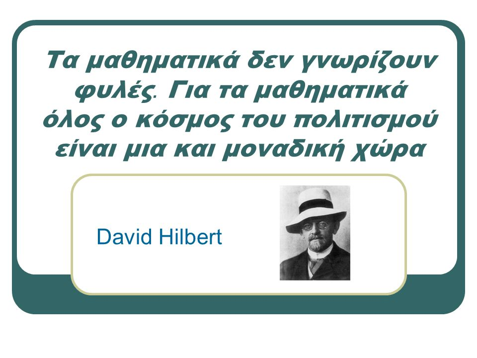 Τα μαθηματικά δεν γνωρίζουν φυλές. Για τα μαθηματικά όλος ο κόσμος του πολιτισμού είναι μια και μοναδική χώρα David Hilbert