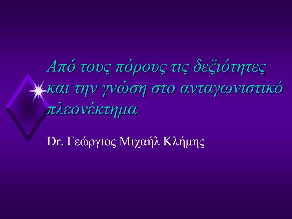 Από τους πόρους τις δεξιότητες και την γνώση στο ανταγωνιστικό πλεονέκτημα Dr. Γεώργιος Μιχαήλ Κλήμης