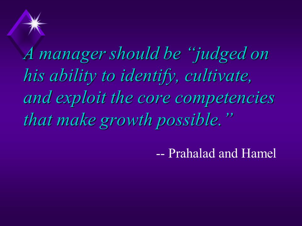 A manager should be judged on his ability to identify, cultivate, and exploit the core competencies that make growth possible. -- Prahalad and Hamel