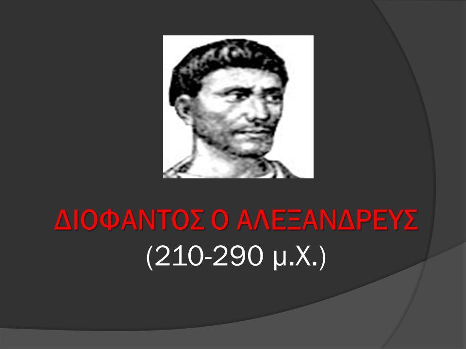 ΔΙΟΦΑΝΤΟΣ Ο ΑΛΕΞΑΝΔΡΕΥΣ ΔΙΟΦΑΝΤΟΣ Ο ΑΛΕΞΑΝΔΡΕΥΣ (210-290 μ.Χ.)