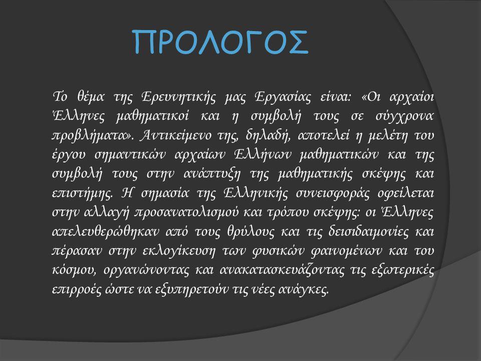ΠΡΟΛΟΓΟΣ Το θέμα της Ερευνητικής μας Εργασίας είναι: «Οι αρχαίοι Έλληνες μαθηματικοί και η συμβολή τους σε σύγχρονα προβλήματα». Αντικείμενο της, δηλα
