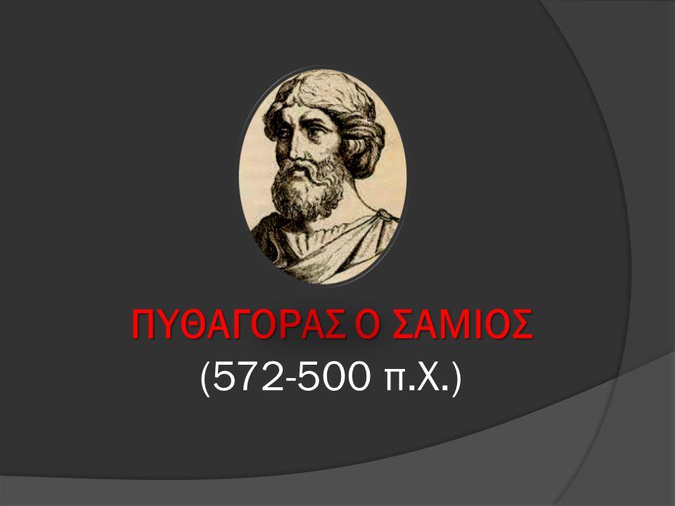 ΠΥΘΑΓΟΡΑΣ Ο ΣΑΜΙΟΣ ΠΥΘΑΓΟΡΑΣ Ο ΣΑΜΙΟΣ (572-500 π.Χ.)