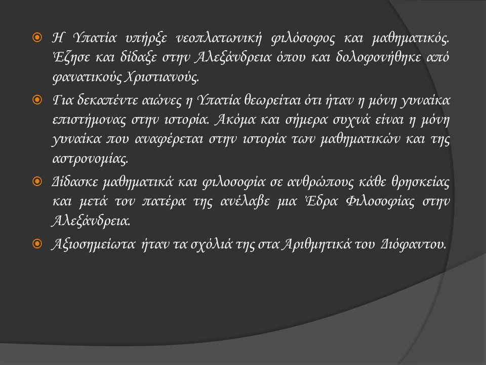  Η Υπατία υπήρξε νεοπλατωνική φιλόσοφος και μαθηματικός. Έζησε και δίδαξε στην Αλεξάνδρεια όπου και δολοφονήθηκε από φανατικούς Χριστιανούς.  Για δε
