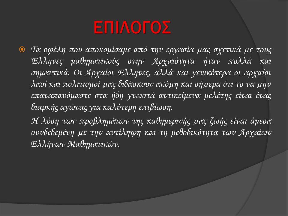 ΕΠΙΛΟΓΟΣ  Τα οφέλη που αποκομίσαμε από την εργασία µας σχετικά µε τους Έλληνες μαθηματικούς στην Αρχαιότητα ήταν πολλά και σημαντικά. Οι Αρχαίοι Έλλη