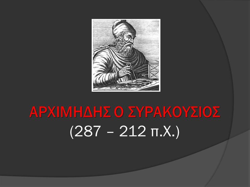 ΑΡΧΙΜΗΔΗΣ Ο ΣΥΡΑΚΟΥΣΙΟΣ ΑΡΧΙΜΗΔΗΣ Ο ΣΥΡΑΚΟΥΣΙΟΣ (287 – 212 π.Χ.)
