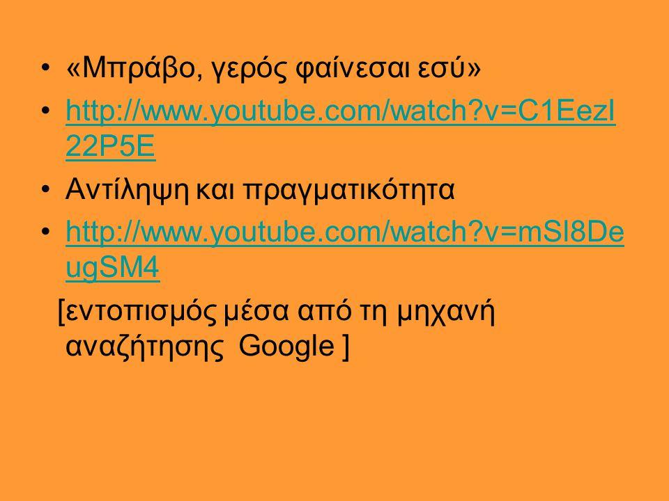 •«Μπράβο, γερός φαίνεσαι εσύ» •http://www.youtube.com/watch?v=C1EezI 22P5Ehttp://www.youtube.com/watch?v=C1EezI 22P5E •Αντίληψη και πραγματικότητα •ht