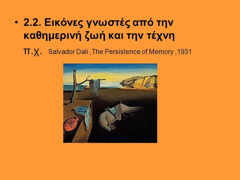 •2.2. Εικόνες γνωστές από την καθημερινή ζωή και την τέχνη π.χ. Salvador Dali,The Persistence of Memory,1931