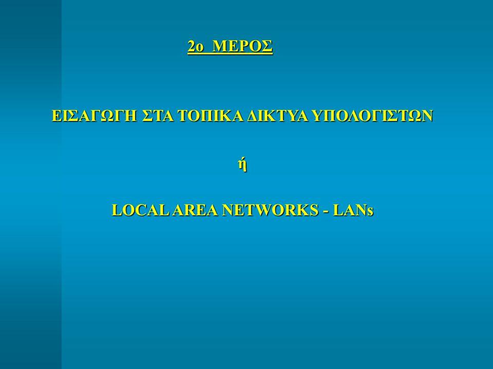 2ο ΜΕΡΟΣ ΕΙΣΑΓΩΓΗ ΣΤΑ ΤΟΠΙΚΑ ΔΙΚΤΥΑ ΥΠΟΛΟΓΙΣΤΩΝ ή LOCAL AREA NETWORKS - LANs