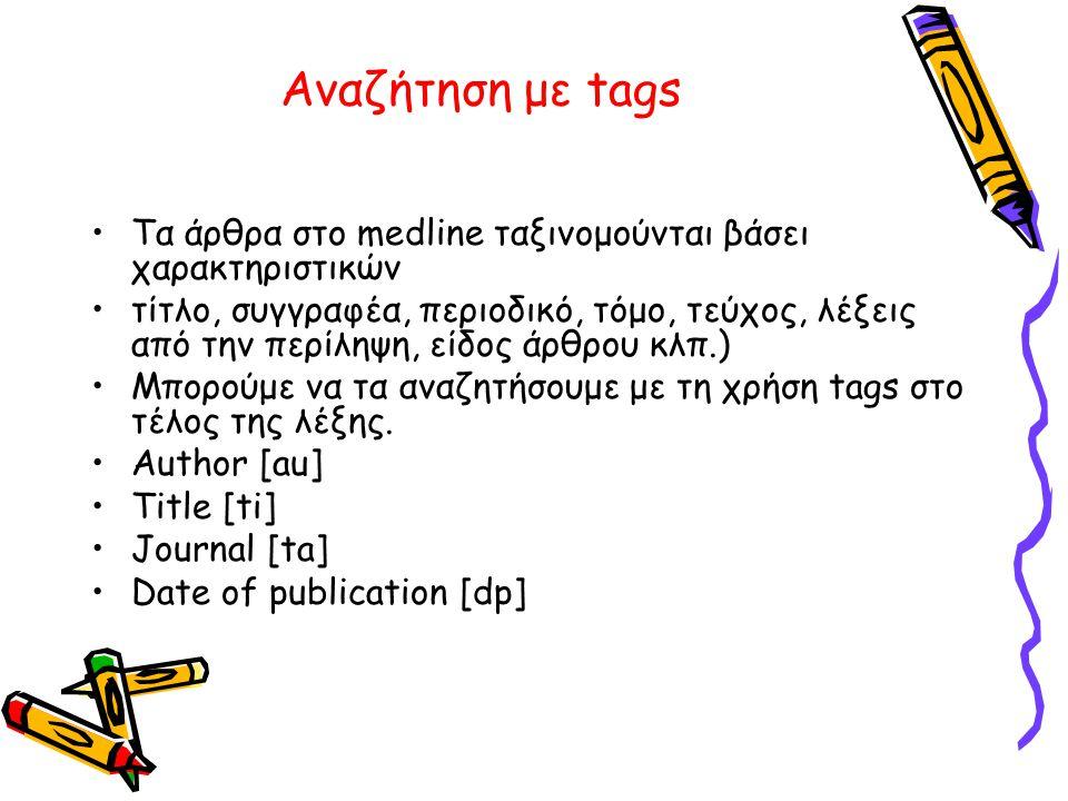 Αναζήτηση με tags •Τα άρθρα στο medline ταξινομούνται βάσει χαρακτηριστικών •τίτλο, συγγραφέα, περιοδικό, τόμο, τεύχος, λέξεις από την περίληψη, είδος άρθρου κλπ.) •Μπορούμε να τα αναζητήσουμε με τη χρήση tags στο τέλος της λέξης.