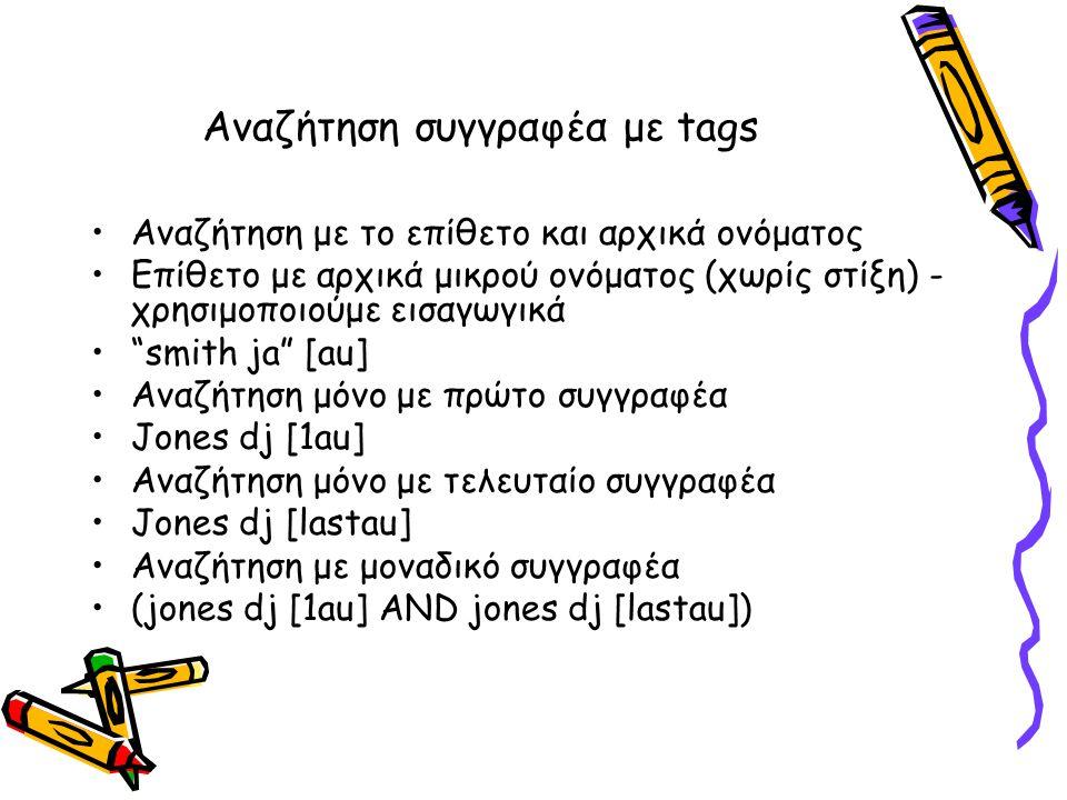 Αναζήτηση συγγραφέα με tags •Αναζήτηση με το επίθετο και αρχικά ονόματος •Επίθετο με αρχικά μικρού ονόματος (χωρίς στίξη) - χρησιμοποιούμε εισαγωγικά • smith ja [au] •Αναζήτηση μόνο με πρώτο συγγραφέα •Jones dj [1au] •Αναζήτηση μόνο με τελευταίο συγγραφέα •Jones dj [lastau] •Αναζήτηση με μοναδικό συγγραφέα •(jones dj [1au] AND jones dj [lastau])