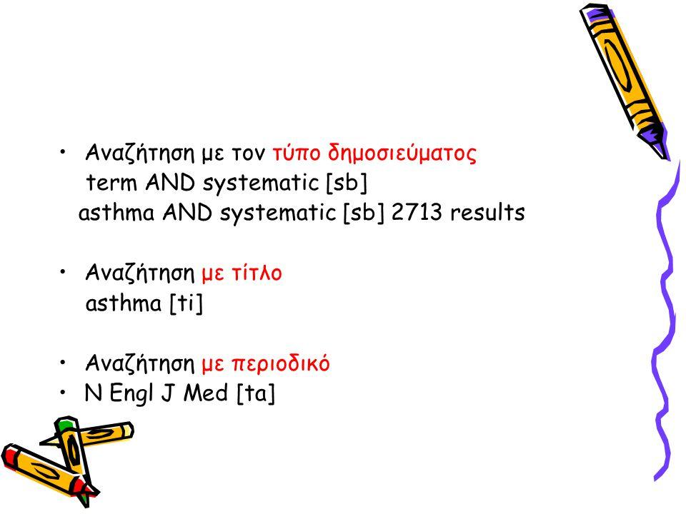 •Αναζήτηση με τον τύπο δημοσιεύματος term AND systematic [sb] asthma AND systematic [sb] 2713 results •Αναζήτηση με τίτλο asthma [ti] •Αναζήτηση με περιοδικό •N Engl J Med [ta]