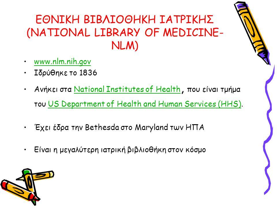 ΕΘΝΙΚΗ ΒΙΒΛΙΟΘΗΚΗ ΙΑΤΡΙΚΗΣ (NATIONAL LIBRARY OF MEDICINE- NLM) •www.nlm.nih.govwww.nlm.nih.gov •Ιδρύθηκε το 1836 •Ανήκει στα National Institutes of Health, που είναι τμήμα του US Department of Health and Human Services (HHS).National Institutes of HealthUS Department of Health and Human Services (HHS) •Έχει έδρα την Bethesda στο Maryland των ΗΠΑ •Είναι η μεγαλύτερη ιατρική βιβλιοθήκη στον κόσμο