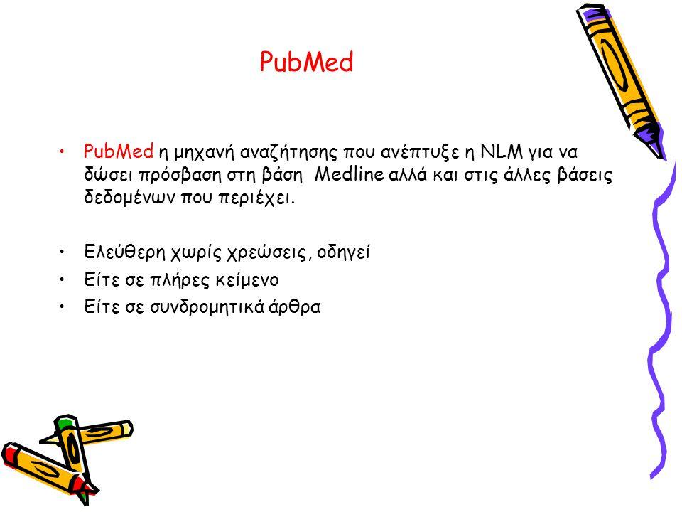 PubMed •PubMed η μηχανή αναζήτησης που ανέπτυξε η NLM για να δώσει πρόσβαση στη βάση Medline αλλά και στις άλλες βάσεις δεδομένων που περιέχει.