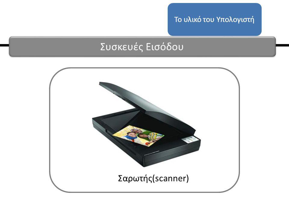Σαρωτής(scanner) Το υλικό του Υπολογιστή Συσκευές Εισόδου
