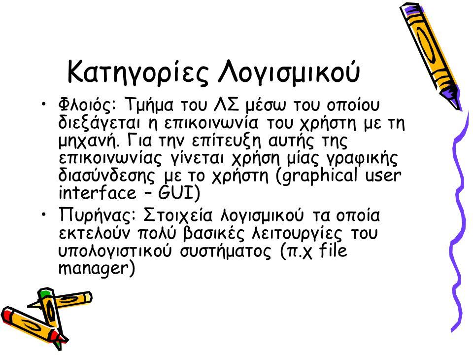 Κατηγορίες Λογισμικού •Φλοιός: Τμήμα του ΛΣ μέσω του οποίου διεξάγεται η επικοινωνία του χρήστη με τη μηχανή. Για την επίτευξη αυτής της επικοινωνίας