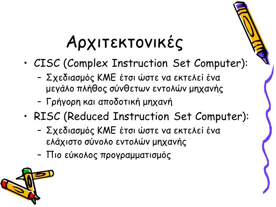 Αρχιτεκτονικές •CISC (Complex Instruction Set Computer): –Σχεδιασμός ΚΜΕ έτσι ώστε να εκτελεί ένα μεγάλο πλήθος σύνθετων εντολών μηχανής –Γρήγορη και