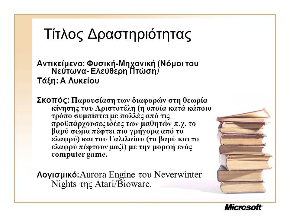 Τίτλος Δραστηριότητας Αντικείμενο: Φυσική-Μηχανική (Νόμοι του Νεύτωνα- Ελεύθερη Πτώση) Τάξη: Α Λυκείου Σκοπός: Παρουσίαση των διαφορών στη θεωρία κίνησης του Αριστοτέλη (η οποία κατά κάποιο τρόπο συμπίπτει με πολλές από τις προϋπάρχουσες ιδέες των μαθητών π.χ.