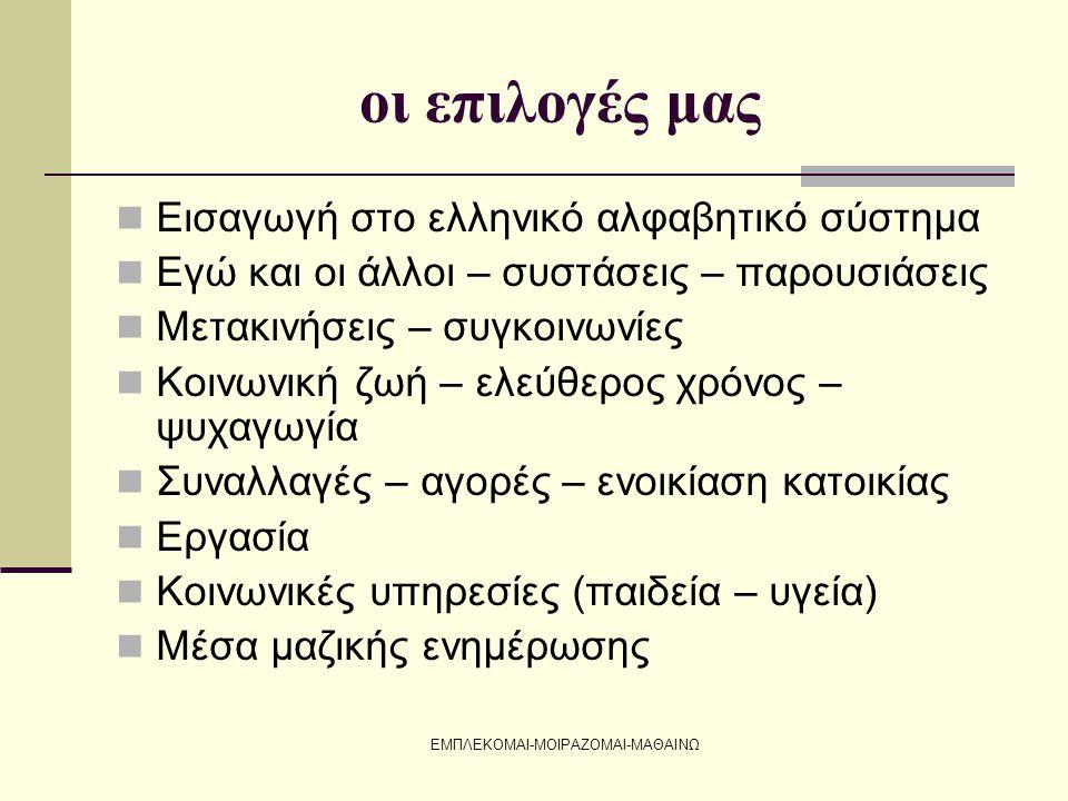 ΕΜΠΛΕΚΟΜΑΙ-ΜΟΙΡΑΖΟΜΑΙ-ΜΑΘΑΙΝΩ οι επιλογές μας  Εισαγωγή στο ελληνικό αλφαβητικό σύστημα  Εγώ και οι άλλοι – συστάσεις – παρουσιάσεις  Μετακινήσεις