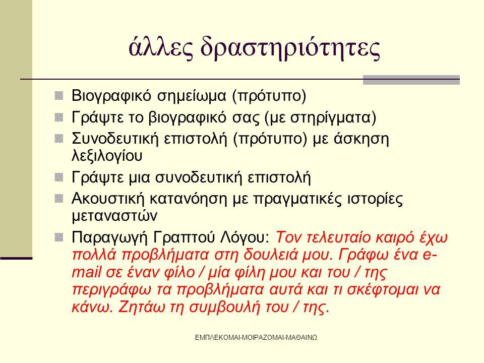 ΕΜΠΛΕΚΟΜΑΙ-ΜΟΙΡΑΖΟΜΑΙ-ΜΑΘΑΙΝΩ άλλες δραστηριότητες  Βιογραφικό σημείωμα (πρότυπο)  Γράψτε το βιογραφικό σας (με στηρίγματα)  Συνοδευτική επιστολή (πρότυπο) με άσκηση λεξιλογίου  Γράψτε μια συνοδευτική επιστολή  Ακουστική κατανόηση με πραγματικές ιστορίες μεταναστών  Παραγωγή Γραπτού Λόγου: Τον τελευταίο καιρό έχω πολλά προβλήματα στη δουλειά μου.
