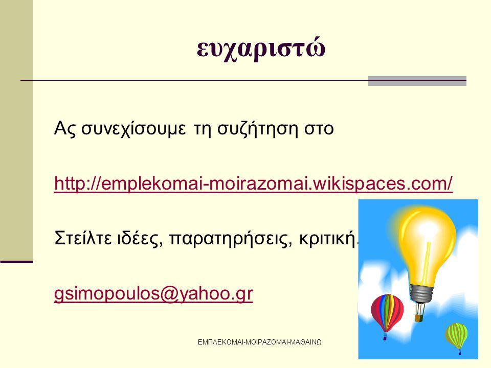 ΕΜΠΛΕΚΟΜΑΙ-ΜΟΙΡΑΖΟΜΑΙ-ΜΑΘΑΙΝΩ ευχαριστώ Ας συνεχίσουμε τη συζήτηση στο http://emplekomai-moirazomai.wikispaces.com/ Στείλτε ιδέες, παρατηρήσεις, κριτική.
