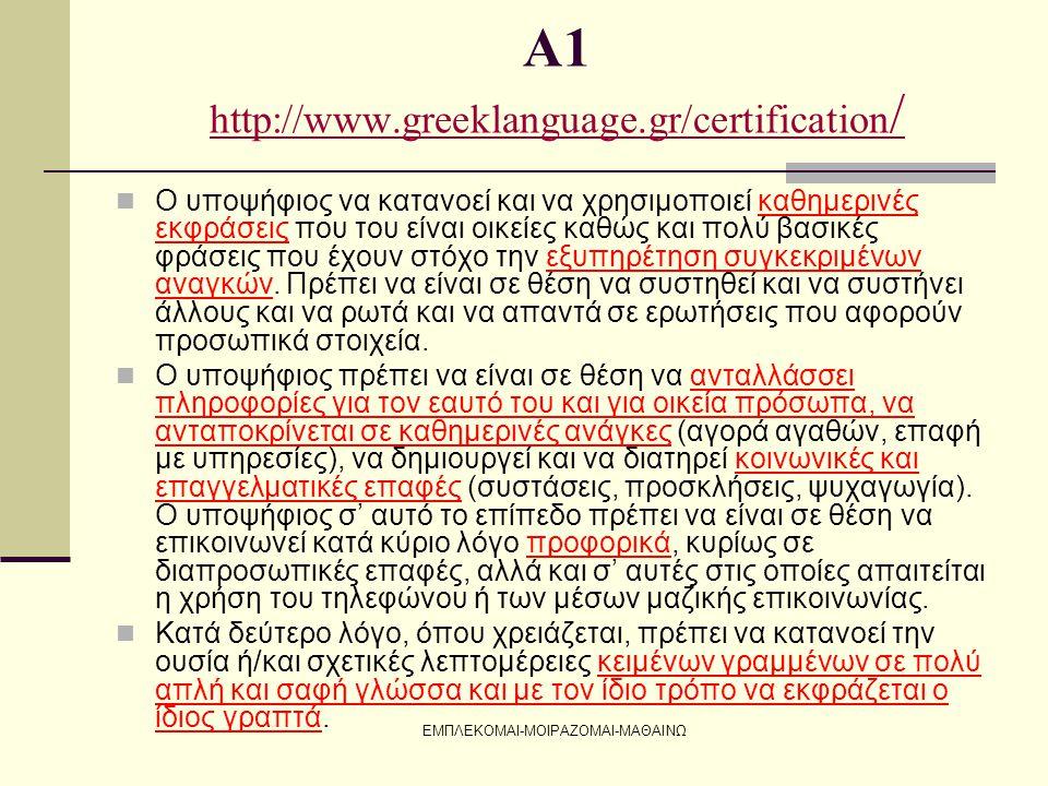 ΕΜΠΛΕΚΟΜΑΙ-ΜΟΙΡΑΖΟΜΑΙ-ΜΑΘΑΙΝΩ Α2 http://www.greeklanguage.gr/certification http://www.greeklanguage.gr/certification  Να καταλαβαίνει κείμενα προφορικού λόγου, σε τυπικό ή φιλικό ύφος, περιορισμένης διάρκειας, με απλή δομή και με πληροφορίες που δίνονται με σαφήνεια, να κατανοεί φράσεις και λεξιλόγιο με την υψηλότερη συχνότητα εμφάνισης που συνδέονται με τομείς άμεσης προσωπικής εμπειρίας (οικογένεια, αγορά, εργασία, διασκέδαση, ασχολίες κτλ.).