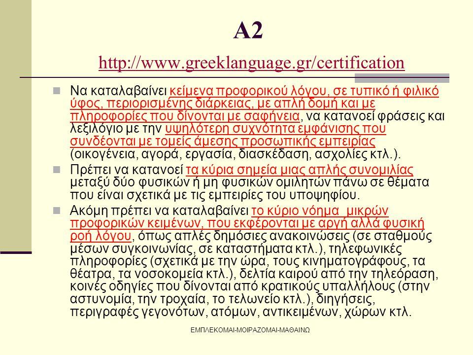 ΕΜΠΛΕΚΟΜΑΙ-ΜΟΙΡΑΖΟΜΑΙ-ΜΑΘΑΙΝΩ Α2 http://www.greeklanguage.gr/certification http://www.greeklanguage.gr/certification  Να καταλαβαίνει κείμενα προφορι