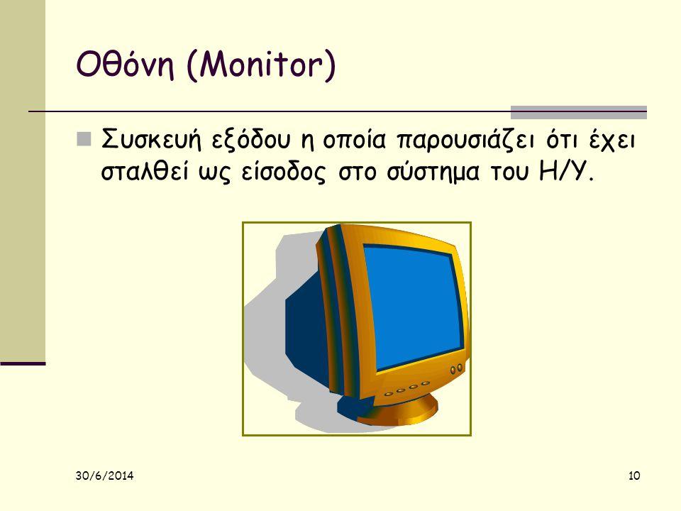 30/6/2014 10 Οθόνη (Monitor)  Συσκευή εξόδου η οποία παρουσιάζει ότι έχει σταλθεί ως είσοδος στο σύστημα του Η/Υ.