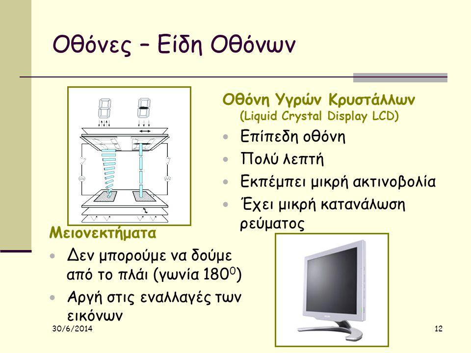 30/6/2014 12 Οθόνες – Είδη Οθόνων Οθόνη Υγρών Κρυστάλλων (Liquid Crystal Display LCD)  Επίπεδη οθόνη  Πολύ λεπτή  Εκπέμπει μικρή ακτινοβολία  Έχει