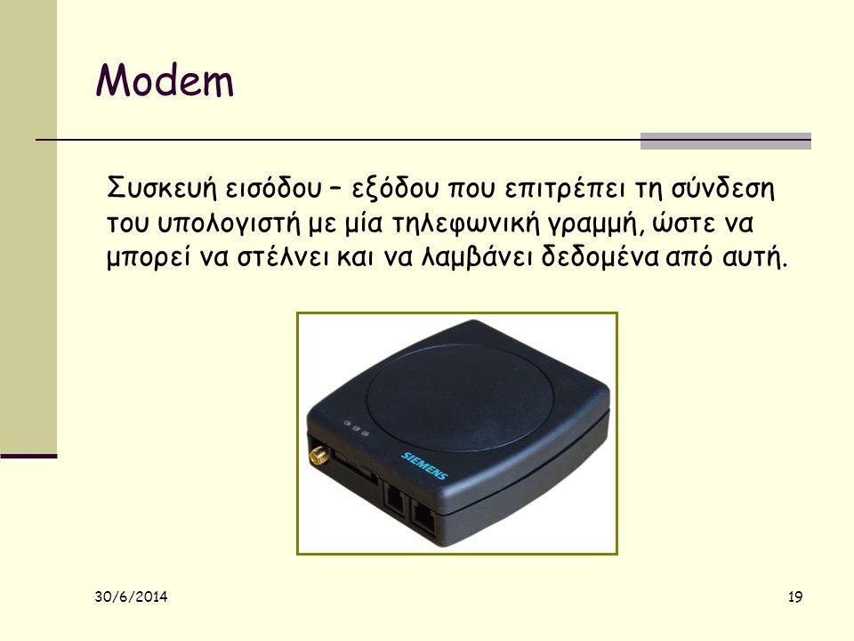 30/6/2014 19 Modem Συσκευή εισόδου – εξόδου που επιτρέπει τη σύνδεση του υπολογιστή με μία τηλεφωνική γραμμή, ώστε να μπορεί να στέλνει και να λαμβάνε