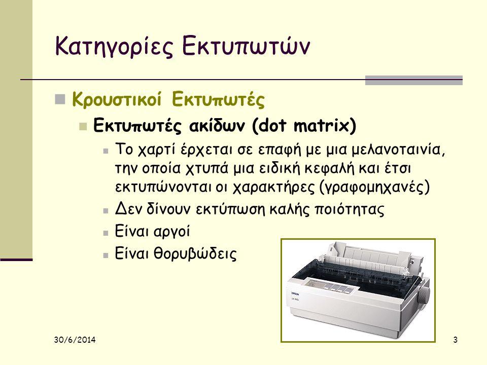30/6/2014 3 Κατηγορίες Εκτυπωτών  Κρουστικοί Εκτυπωτές  Εκτυπωτές ακίδων (dot matrix)  Το χαρτί έρχεται σε επαφή με μια μελανοταινία, την οποία χτυ