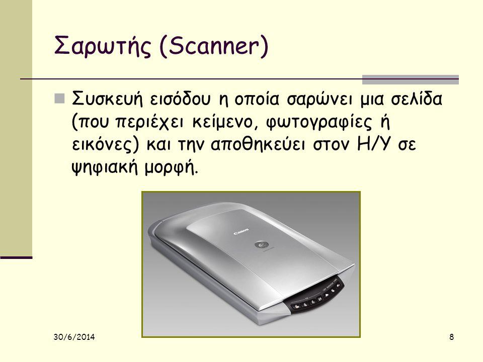 30/6/2014 8 Σαρωτής (Scanner)  Συσκευή εισόδου η οποία σαρώνει μια σελίδα (που περιέχει κείμενο, φωτογραφίες ή εικόνες) και την αποθηκεύει στον Η/Υ σ
