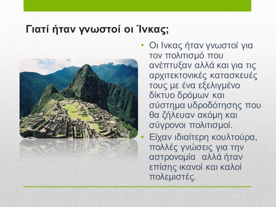 Γιατί ήταν γνωστοί οι Ίνκας; •Οι Ινκας ήταν γνωστοί για τον πολιτισμό που ανέπτυξαν αλλά και για τις αρχιτεκτονικές κατασκευές τους με ένα εξελιγμένο