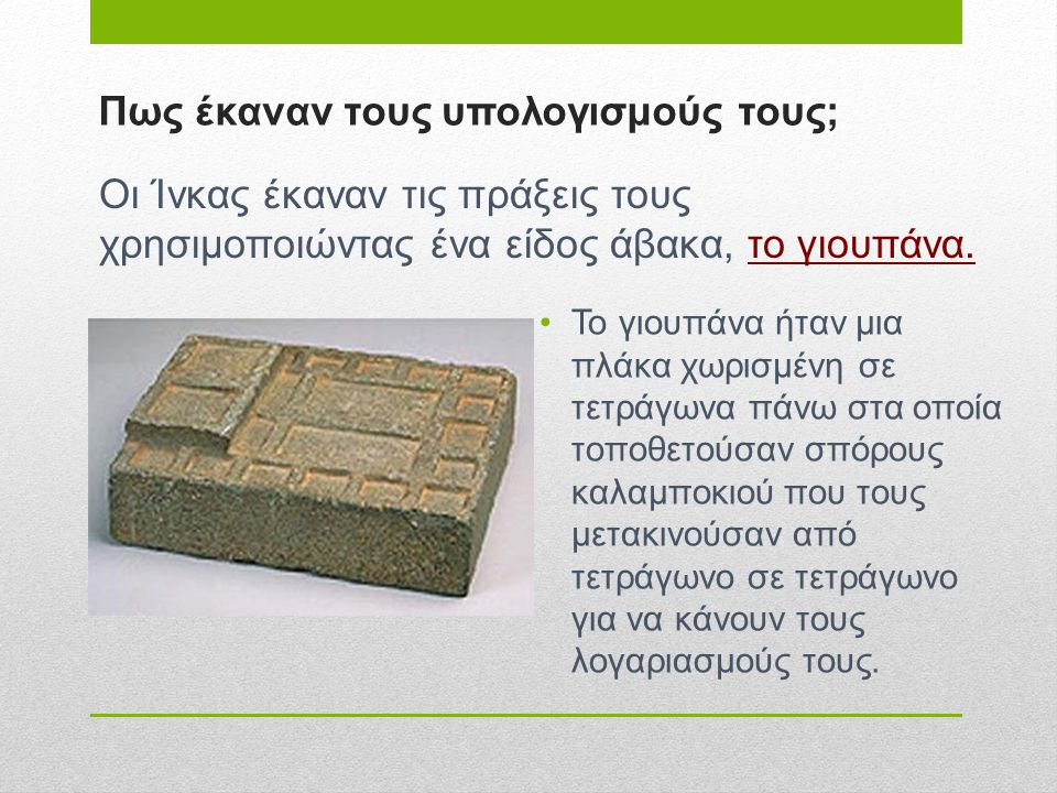 Πως έκαναν τους υπολογισμούς τους; •Το γιουπάνα ήταν μια πλάκα χωρισμένη σε τετράγωνα πάνω στα οποία τοποθετούσαν σπόρους καλαμποκιού που τους μετακιν