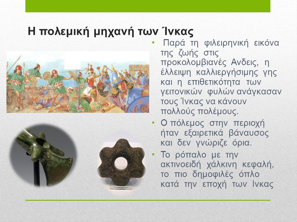 Η πολεμική μηχανή των Ίνκας • Παρά τη φιλειρηνική εικόνα της ζωής στις προκολομβιανές Ανδεις, η έλλειψη καλλιεργήσιμης γης και η επιθετικότητα των γει