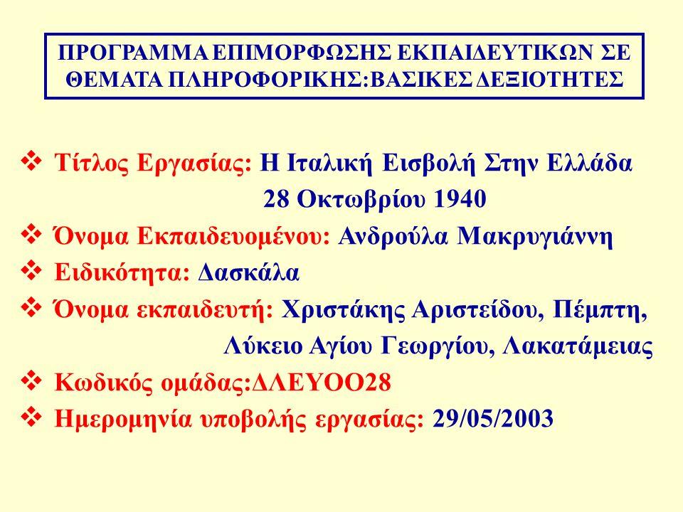 ΠΡΟΓΡΑΜΜΑ ΕΠΙΜΟΡΦΩΣΗΣ ΕΚΠΑΙΔΕΥΤΙΚΩΝ ΣΕ ΘΕΜΑΤΑ ΠΛΗΡΟΦΟΡΙΚΗΣ:ΒΑΣΙΚΕΣ ΔΕΞΙΟΤΗΤΕΣ  Τίτλος Εργασίας: Η Ιταλική Εισβολή Στην Ελλάδα 28 Οκτωβρίου 1940  Όνομα Εκπαιδευομένου: Ανδρούλα Μακρυγιάννη  Ειδικότητα: Δασκάλα  Όνομα εκπαιδευτή: Χριστάκης Αριστείδου, Πέμπτη, Λύκειο Αγίου Γεωργίου, Λακατάμειας  Κωδικός ομάδας:ΔΛΕΥΟΟ28  Ημερομηνία υποβολής εργασίας: 29/05/2003