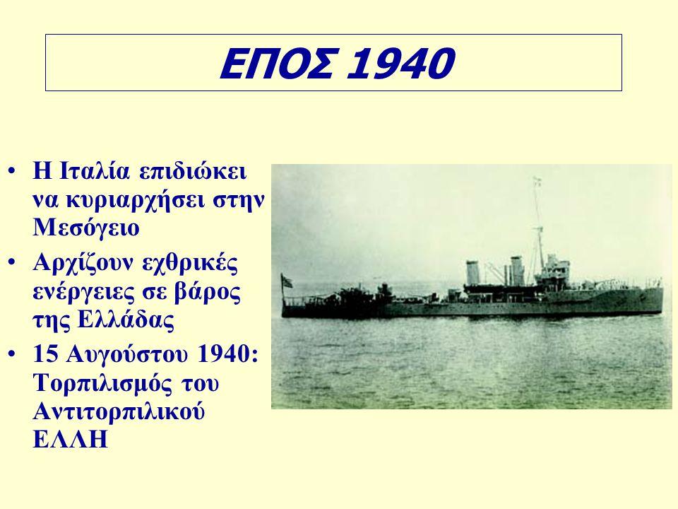 ΕΠΟΣ 1940 •Η Ιταλία επιδιώκει να κυριαρχήσει στην Μεσόγειο •Αρχίζουν εχθρικές ενέργειες σε βάρος της Ελλάδας •15 Αυγούστου 1940: Τορπιλισμός του Αντιτορπιλικού ΕΛΛΗ