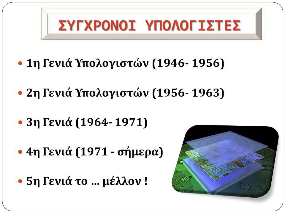 ΣΥΓΧΡΟΝΟΙ ΥΠΟΛΟΓΙΣΤΕΣ  1 η Γενιά Υπολογιστών (1946- 1956)  2 η Γενιά Υπολογιστών (1956- 1963)  3 η Γενιά (1964- 1971)  4 η Γενιά (1971 - σήμερα )  5 η Γενιά το … μέλλον !