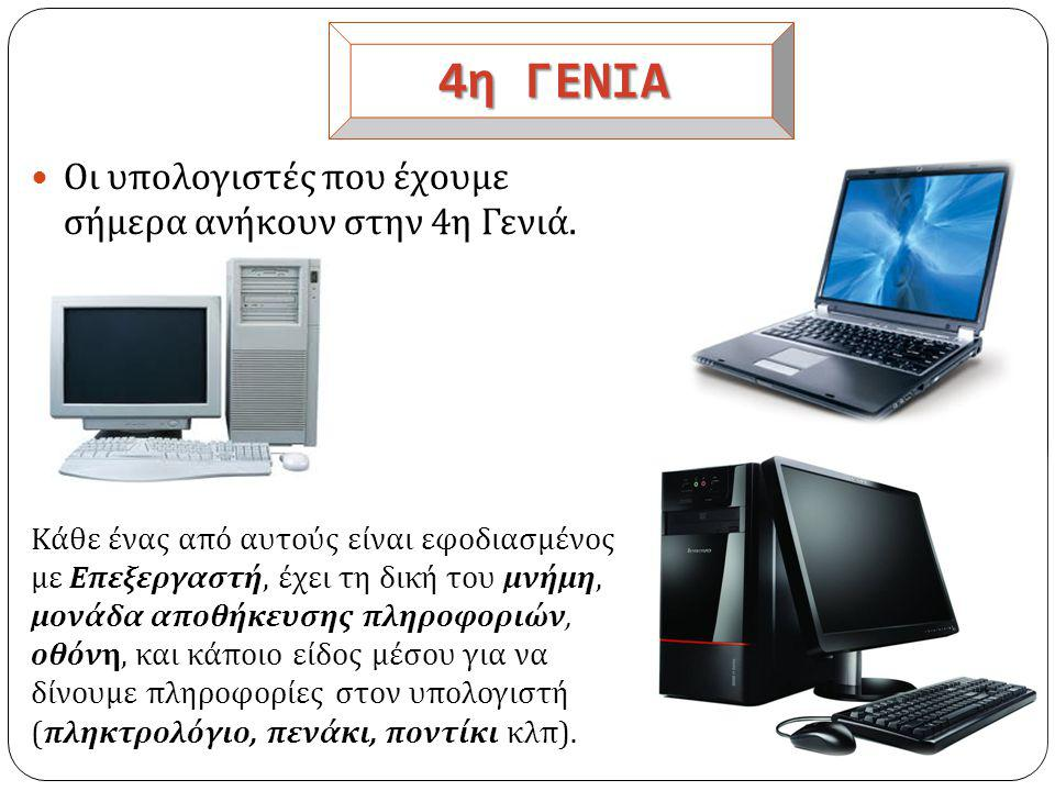 4η ΓΕΝΙΑ  Οι υπολογιστές που έχουμε σήμερα ανήκουν στην 4 η Γενιά.