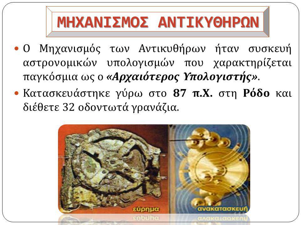 ΜΗΧΑΝΙΣΜΟΣ ΑΝΤΙΚΥΘΗΡΩΝ  Ο Μηχανισμός των Αντικυθήρων ήταν συσκευή αστρονομικών υπολογισμών που χαρακτηρίζεται παγκόσμια ως ο « Αρχαιότερος Υπολογιστής ».