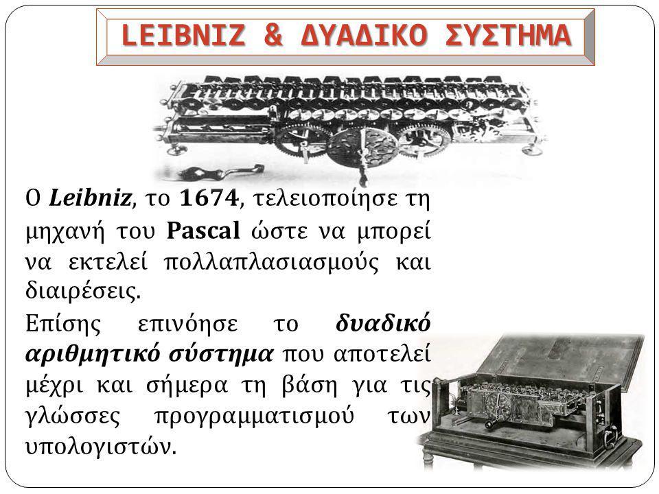 LEIBNIZ & ΔΥΑΔΙΚΟ ΣΥΣΤΗΜΑ O Leibniz, το 1674, τελειοποίησε τη μηχανή του Pascal ώστε να μπορεί να εκτελεί πολλαπλασιασμούς και διαιρέσεις.