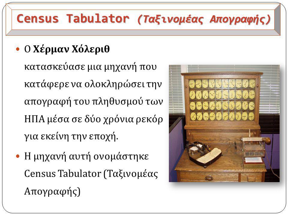Census Tabulator (Ταξινομέας Απογραφής)  Ο Χέρμαν Χόλεριθ κατασκεύασε μια μηχανή που κατάφερε να ολοκληρώσει την απογραφή του πληθυσμού των ΗΠΑ μέσα σε δύο χρόνια ρεκόρ για εκείνη την εποχή.