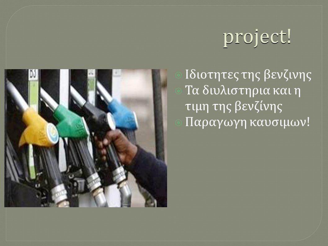 project!  Ιδιοτητες της βενζινης  Τα διυλιστηρια και η τιμη της βενζίνης  Παραγωγη καυσιμων!