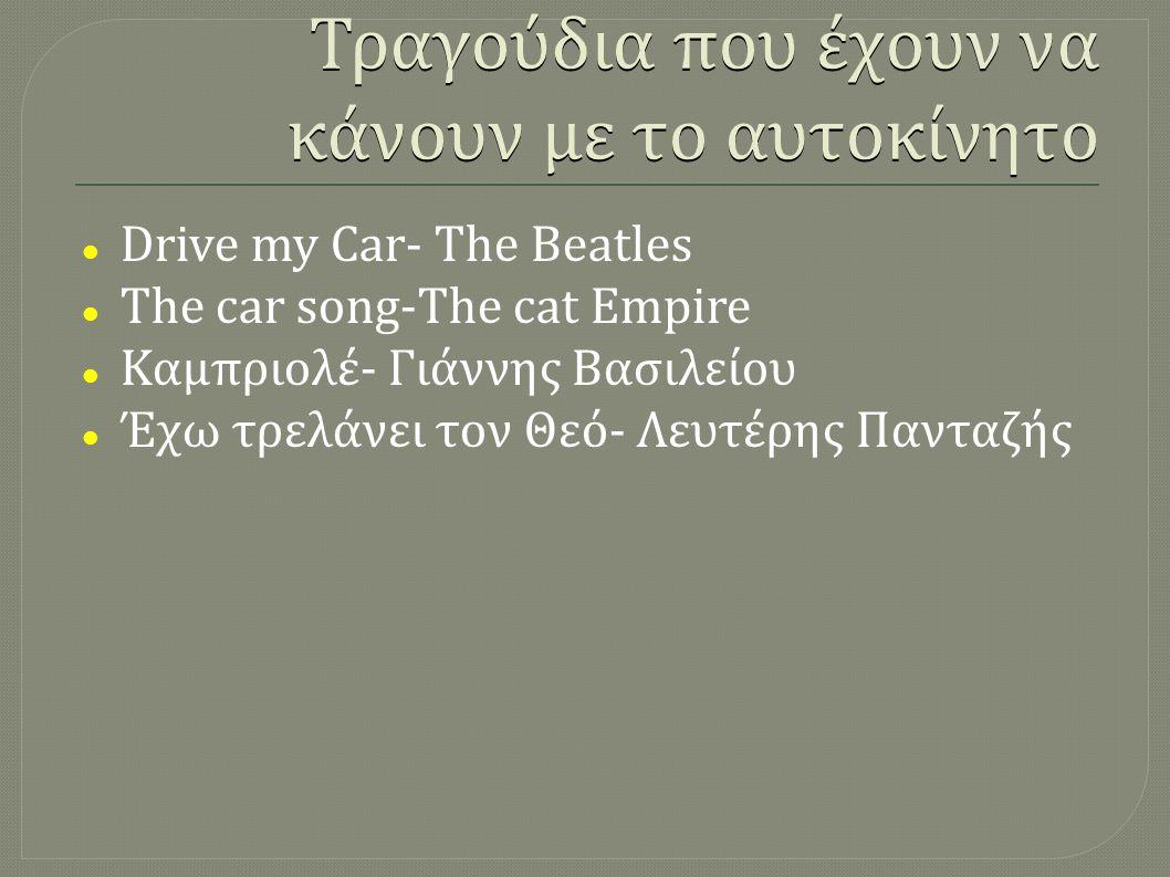 Τραγούδια που έχουν να κάνουν με το αυτοκίνητο  Drive my Car- The Beatles  The car song-The cat Empire  Καμπριολέ- Γιάννης Βασιλείου  Έχω τρελάνει τον Θεό- Λευτέρης Πανταζής