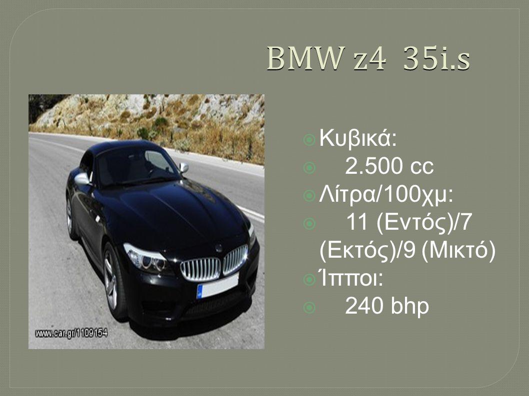 BMW z4 35i.s  Κυβικά:  2.500 cc  Λίτρα/100χμ:  11 (Εντός)/7 (Εκτός)/9 (Μικτό)  Ίπποι:  240 bhp