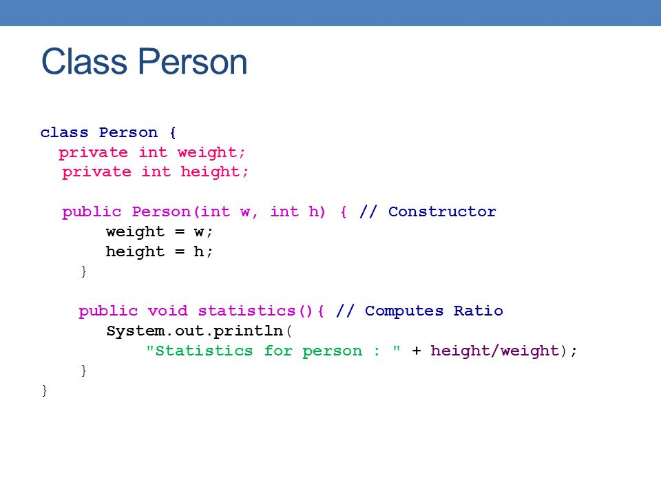 Class Person class Person { private int weight; private int height; public Person(int w, int h) { // Constructor weight = w; height = h; } public void statistics(){ // Computes Ratio System.out.println( Statistics for person : + height/weight); }