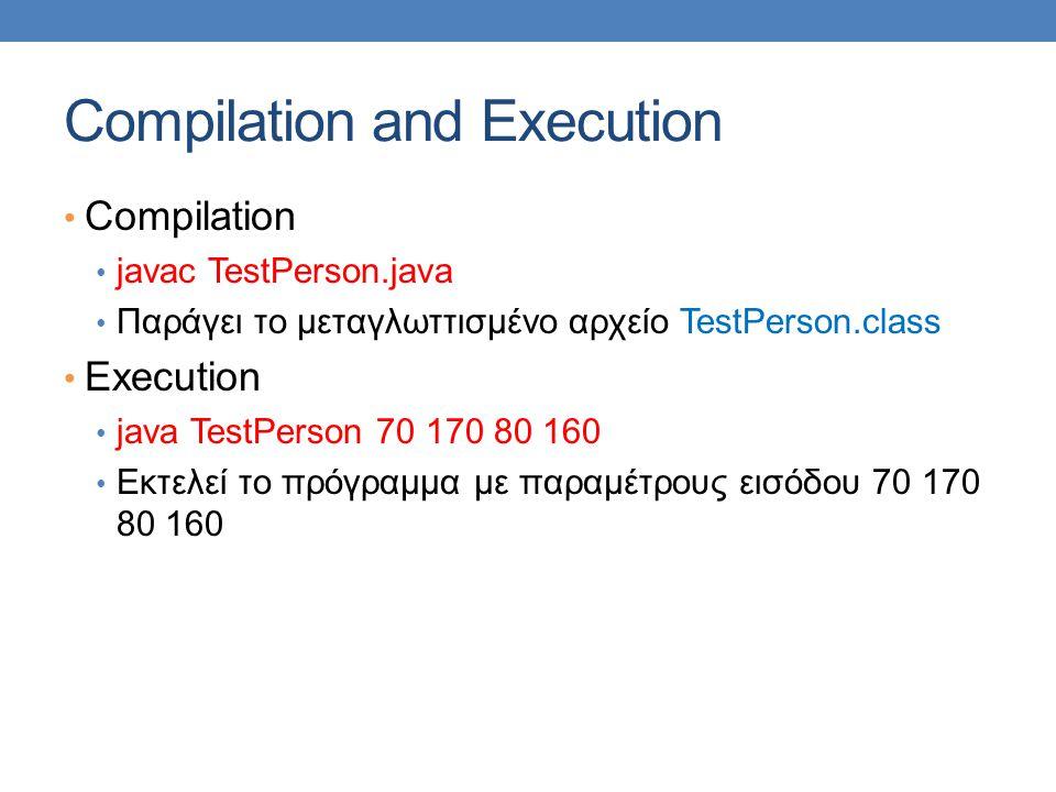 Compilation and Execution • Compilation • javac TestPerson.java • Παράγει το μεταγλωττισμένο αρχείο TestPerson.class • Execution • java TestPerson 70 170 80 160 • Εκτελεί το πρόγραμμα με παραμέτρους εισόδου 70 170 80 160