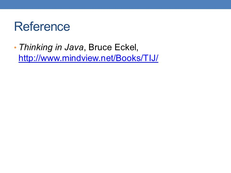 Reference • Thinking in Java, Bruce Eckel, http://www.mindview.net/Books/TIJ/ http://www.mindview.net/Books/TIJ/