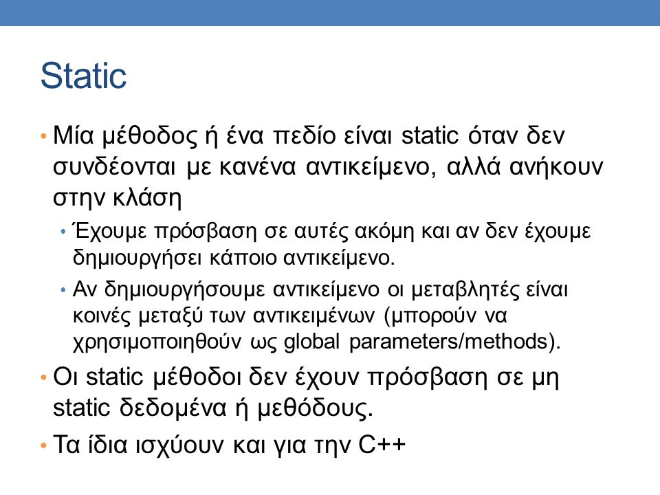 Static • Μία μέθοδος ή ένα πεδίο είναι static όταν δεν συνδέονται με κανένα αντικείμενο, αλλά ανήκουν στην κλάση • Έχουμε πρόσβαση σε αυτές ακόμη και αν δεν έχουμε δημιουργήσει κάποιο αντικείμενο.