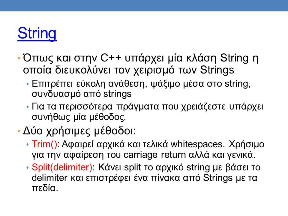 String • Όπως και στην C++ υπάρχει μία κλάση String η οποία διευκολύνει τον χειρισμό των Strings • Επιτρέπει εύκολη ανάθεση, ψάξιμο μέσα στο string, συνδυασμό από strings • Για τα περισσότερα πράγματα που χρειάζεστε υπάρχει συνήθως μία μέθοδος.